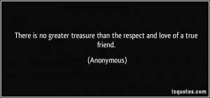 quote-there-is-no-greater-treasure-than-the-respect-and-love-of-a-true-friend-anonymous-353448
